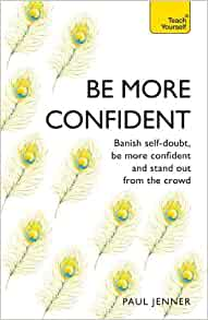 be more confident: banish self-doubt, be more confident and stand out from the crowd